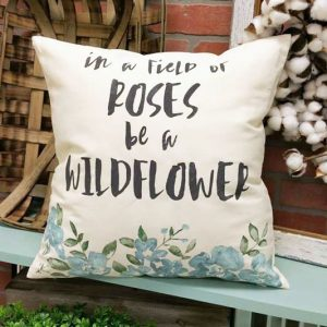 in a field of roses be a wildflower quote pillow